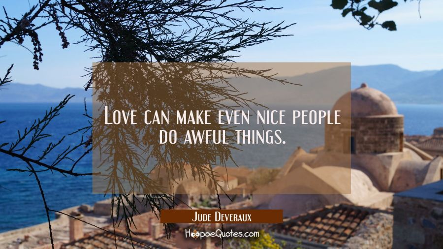 Love can make even nice people do awful things. Jude Deveraux Quotes