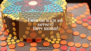 I wish you health and happiness! Happy birthday! Birthday Quotes