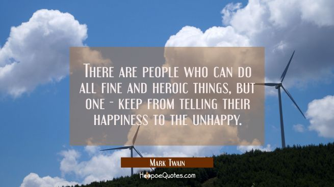 There are people who can do all fine and heroic things but one - keep from telling their happiness