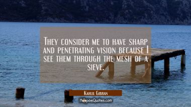 They consider me to have sharp and penetrating vision because I see them through the mesh of a siev