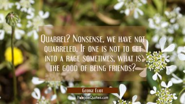 Quarrel? Nonsense, we have not quarreled. If one is not to get into a rage sometimes what is the go