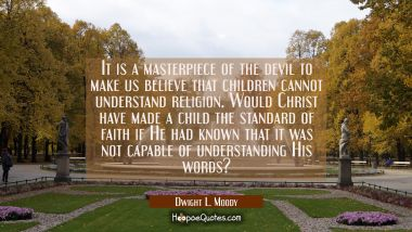 It is a masterpiece of the devil to make us believe that children cannot understand religion. Would