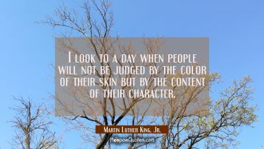 I look to a day when people will not be judged by the color of their skin but by the content of the