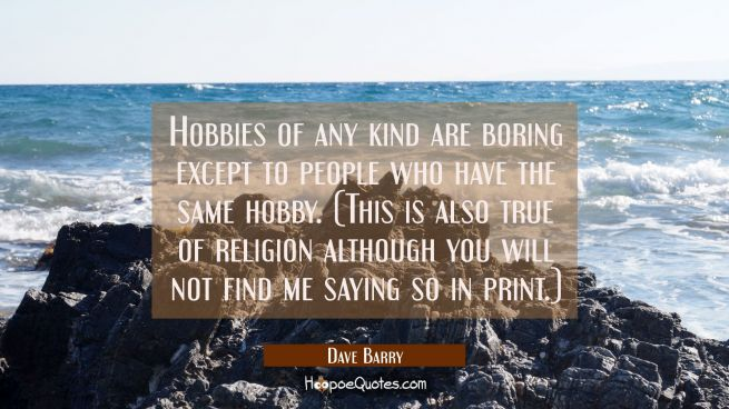 Hobbies of any kind are boring except to people who have the same hobby. (This is also true of reli