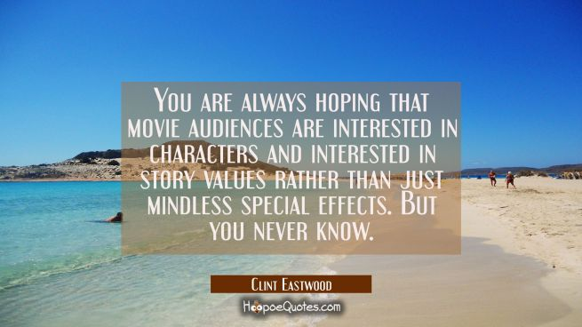 You are always hoping that movie audiences are interested in characters and interested in story val