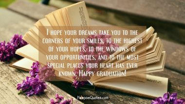 I hope your dreams take you to the corners of your smiles, to the highest of your hopes, to the windows of your opportunities, and to the most special places your heart has ever known. Happy graduation! Graduation Quotes