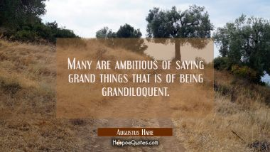 Many are ambitious of saying grand things that is of being grandiloquent.