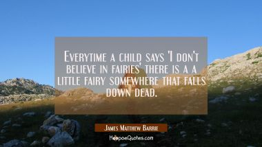Everytime a child says 'I don't believe in fairies' there is a a little fairy somewhere that falls