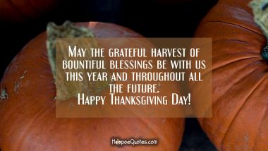 May the grateful harvest of bountiful blessings be with us this year and throughout all the future. Happy Thanksgiving Day! Thanksgiving Quotes