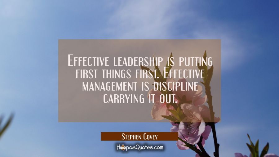 Effective leadership is putting first things first. Effective management is discipline carrying it Stephen Covey Quotes