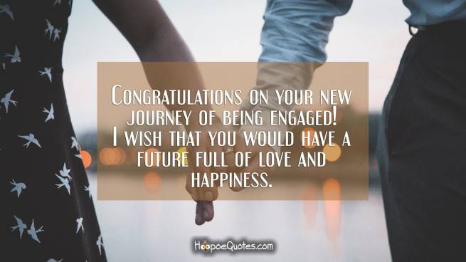 Congratulations on your new journey of being engaged! I wish that you would have a future full of love and happiness.