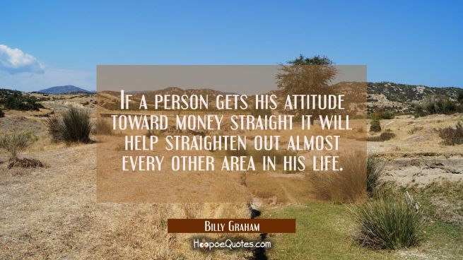 If a person gets his attitude toward money straight it will help straighten out almost every other