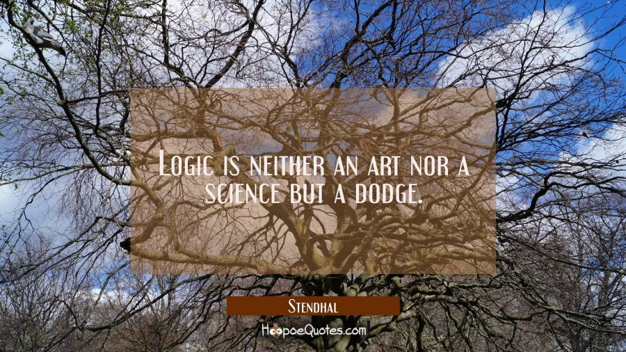 Logic is neither an art nor a science but a dodge. Stendhal Quotes