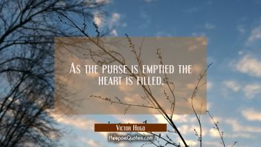 As the purse is emptied the heart is filled.