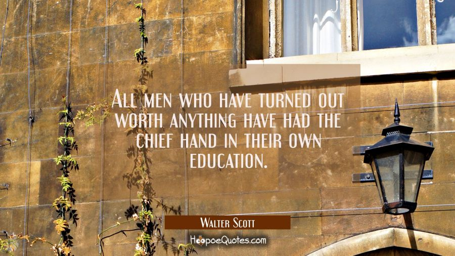 All men who have turned out worth anything have had the chief hand in their own education. Walter Scott Quotes