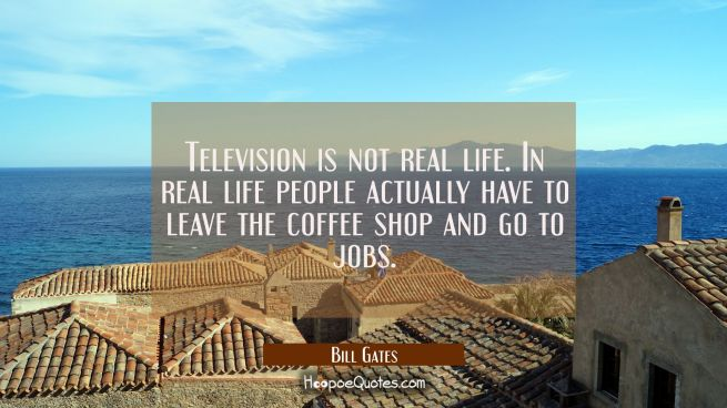 Television is not real life. In real life people actually have to leave the coffee shop and go to j