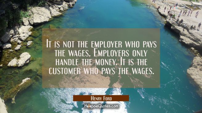It is not the employer who pays the wages. Employers only handle the money. It is the customer who