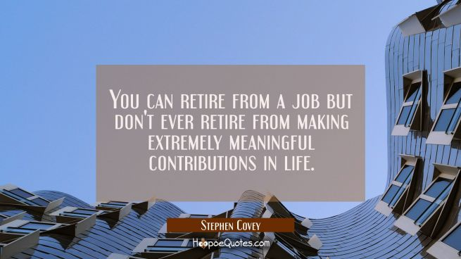 You can retire from a job but don't ever retire from making extremely meaningful contributions in l