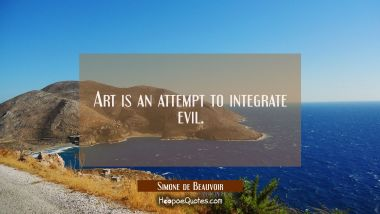 Art is an attempt to integrate evil. Simone de Beauvoir Quotes