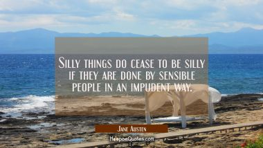 Silly things do cease to be silly if they are done by sensible people in an impudent way