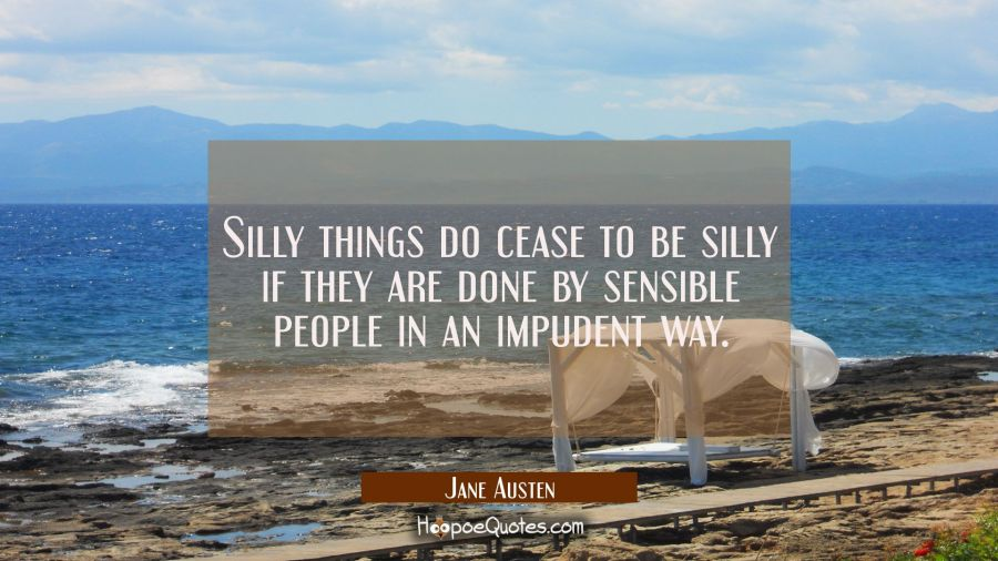 Silly things do cease to be silly if they are done by sensible people in an impudent way Jane Austen Quotes