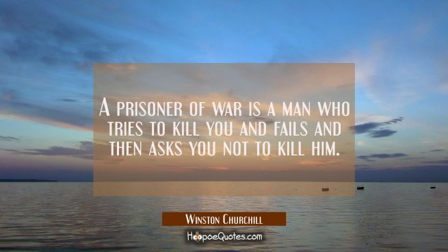 A prisoner of war is a man who tries to kill you and fails and then asks you not to kill him.
