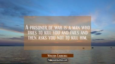 A prisoner of war is a man who tries to kill you and fails and then asks you not to kill him. Winston Churchill Quotes