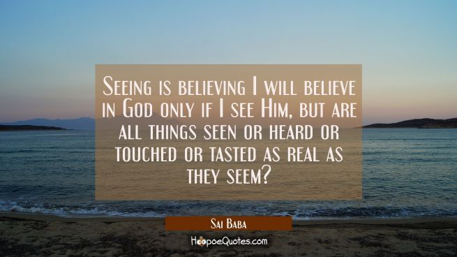 Seeing is believing I will believe in God only if I see Him, but are all things seen or heard or to