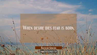 When desire dies fear is born.