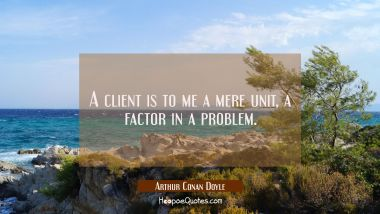 A client is to me a mere unit a factor in a problem.