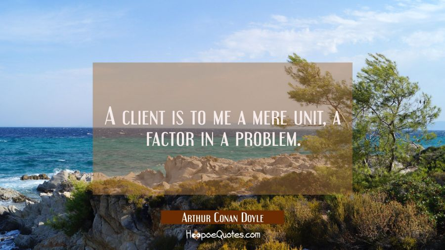A client is to me a mere unit a factor in a problem. Arthur Conan Doyle Quotes