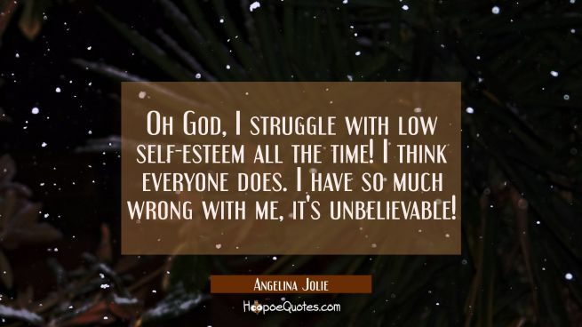 Oh God I struggle with low self-esteem all the time! I think everyone does. I have so much wrong wi