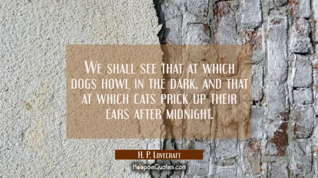 We shall see that at which dogs howl in the dark and that at which cats prick up their ears after m