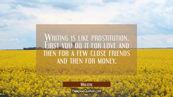 Writing is like prostitution. First you do it for love and then for a few close friends and then fo