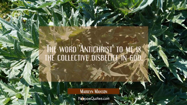 The word 'Antichrist' to me is the collective disbelief in god.
