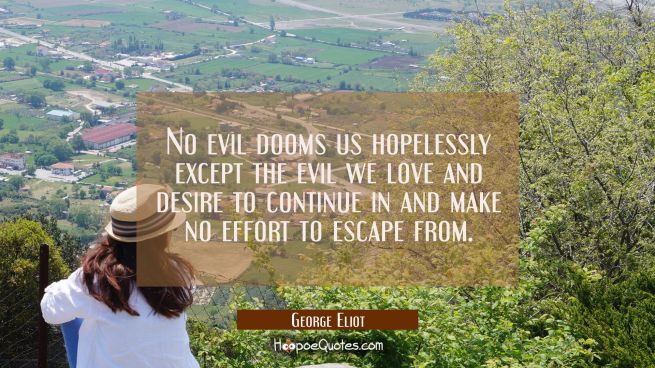 No evil dooms us hopelessly except the evil we love and desire to continue in and make no effort to