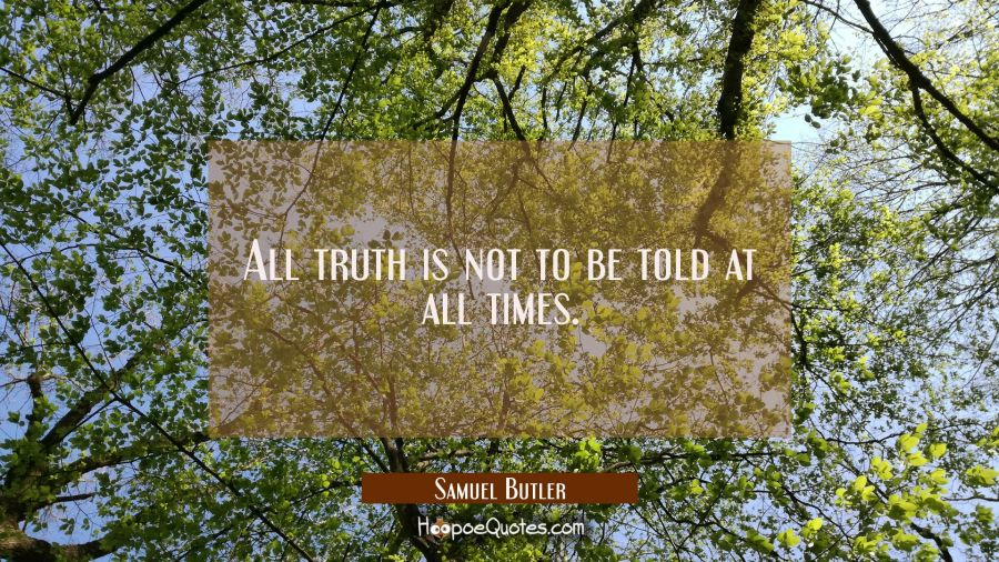 All truth is not to be told at all times. Samuel Butler Quotes