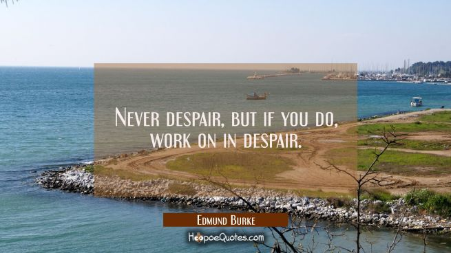 Never despair but if you do work on in despair.