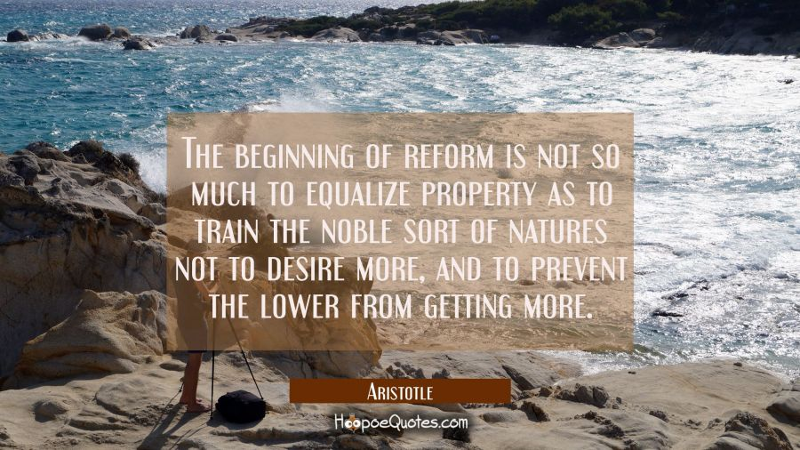 The beginning of reform is not so much to equalize property as to train the noble sort of natures n Aristotle Quotes
