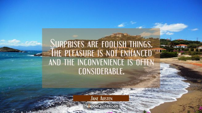 Surprises are foolish things. The pleasure is not enhanced and the inconvenience is often considera