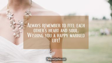 Always remember to feel each other's heart and soul. Wishing you a happy married life! Wedding Quotes