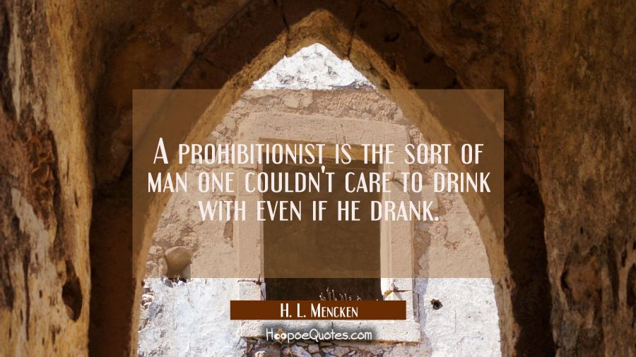 A prohibitionist is the sort of man one couldn't care to drink with even if he drank. H. L. Mencken Quotes