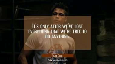 It's only after we've lost everything that we're free to do anything. Quotes