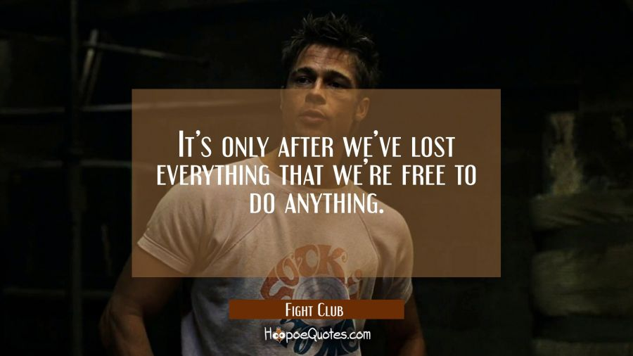 It's only after we've lost everything that we're free to do anything. Movie Quotes Quotes