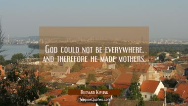God could not be everywhere and therefore he made mothers. Rudyard Kipling Quotes
