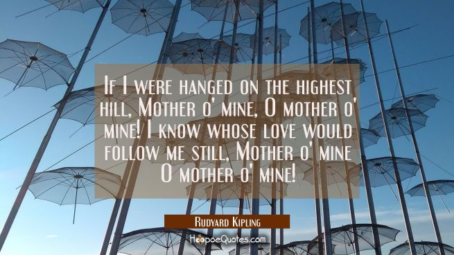If I were hanged on the highest hill Mother o' mine O mother o' mine! I know whose love would follo