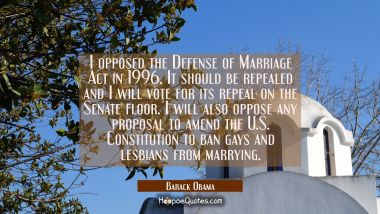 I opposed the Defense of Marriage Act in 1996. It should be repealed and I will vote for its repeal