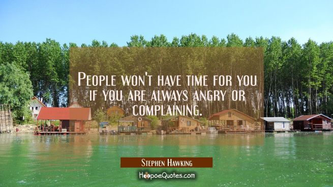 People won't have time for you if you are always angry or complaining.
