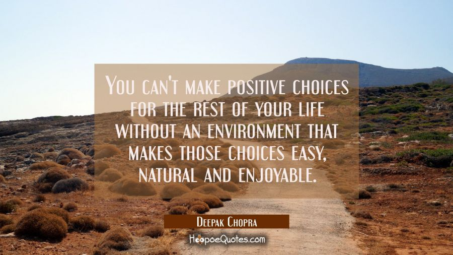 You can't make positive choices for the rest of your life without an environment that makes those c Deepak Chopra Quotes