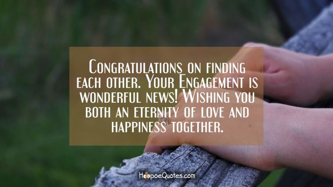 Congratulations on finding each other. Your Engagement is wonderful news! Wishing you both an eternity of love and happiness together.